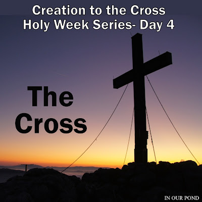 Creation to the Cross Holy Week Series for Kids- The Cross- from In Our Pond