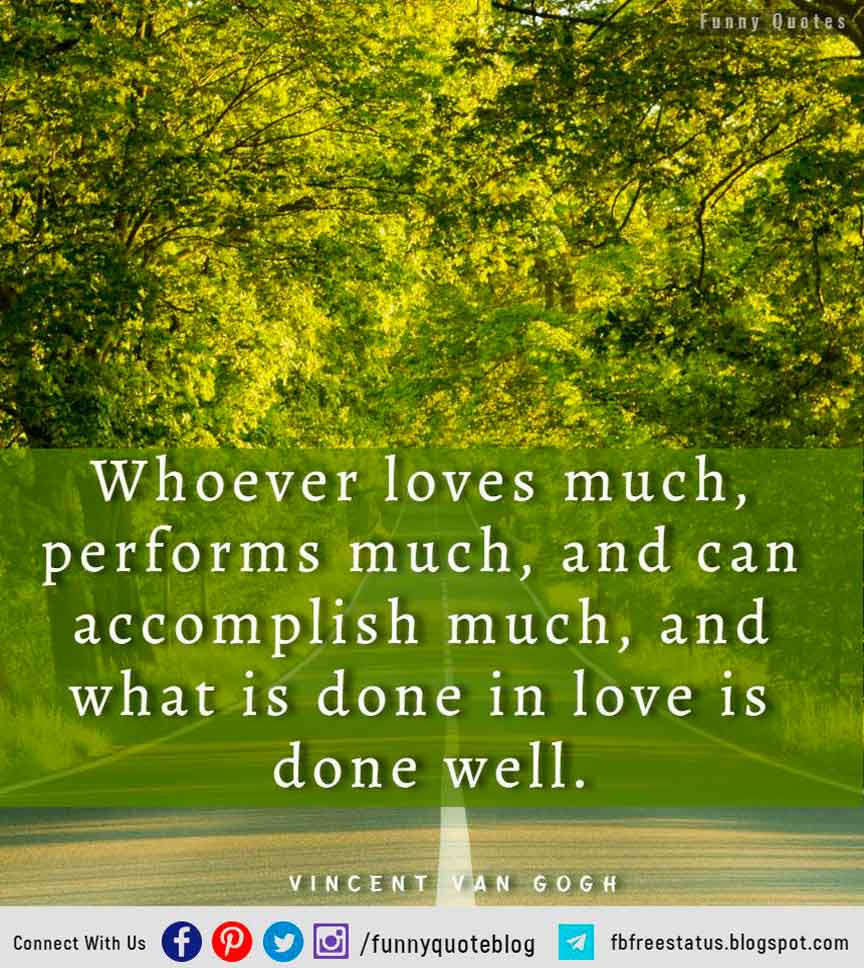 �Whoever loves much, performs much, and can accomplish much, and what is done in love is done well.� � Vincent Van Gogh Quote