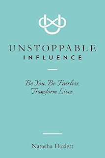 Unstoppable Influence: Be You. Be Fearless. Transform Lives by Natasha Hazlett