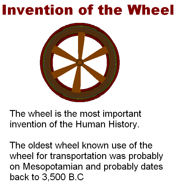 The oldest wheel known use of the wheel for transportation was probably on Mesopotamian and probably dates back to 3,500 B.C