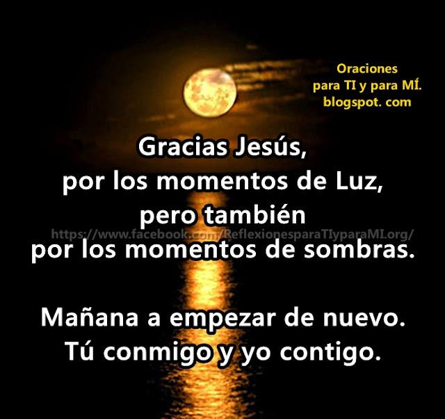 Gracias Jesús, por los momentos de Luz, pero también por los momentos de sombras.  Mañana a empezar de nuevo. Tú conmigo y yo contigo.