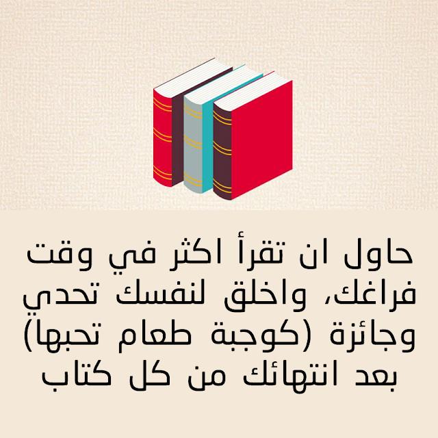 حاول ان تقرأ اكثر في وقت فراغك واخلق لنفسك تحدي وجائزة (كوجبة طعام تحبها ) بعد انتهائك من كل كتاب