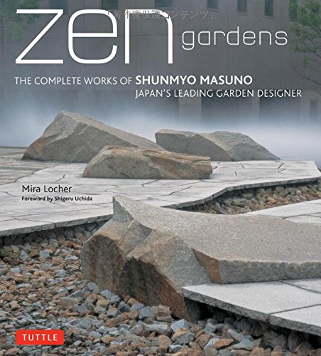 Zen Gardens  The Complete Works of Shunmyo Masuno, Japan's Leading Garden Designer by Mira Locher and Uchida Shigeru