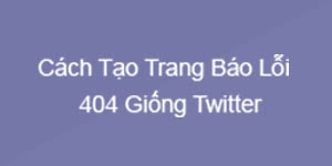 Cách tạo trang báo lỗi 404 giống Twitter cực ngầu