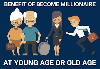 BENEFIT OF BECOME MILLIONAIRE,  YOUNG AGE MILLIONAIRE, OLD AGE MILLIONAIRE