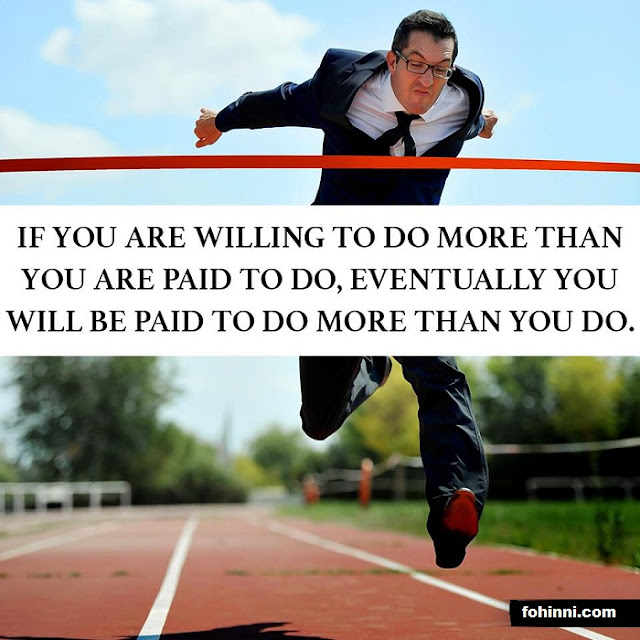 If You Are Willing To Do More Than You Are Paid To Do, Eventually You Will Be Paid To Do More Than You Do.
