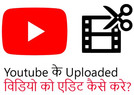Youtube पर अपलोड करने के बाद विडियो को एडिट कैसे करे?