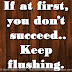 If at first, you don't succeed..Keep flushing.