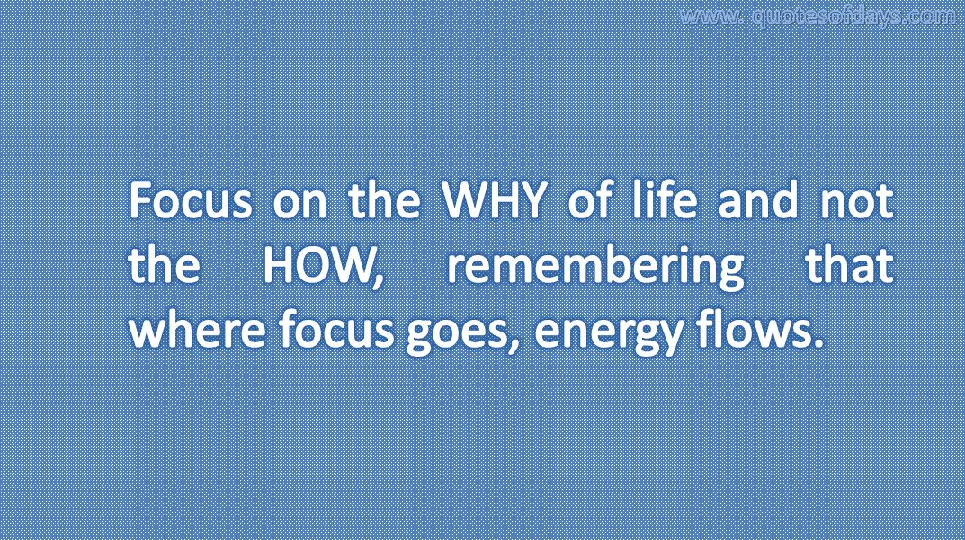 Focus on the WHY of life and not the HOW, remembering that where focus goes, energy flows.
