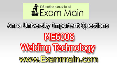 ME6008 Welding Technology  | Important  Questions | Question bank | Syllabus | Model and Previous Question papers | Download PDF