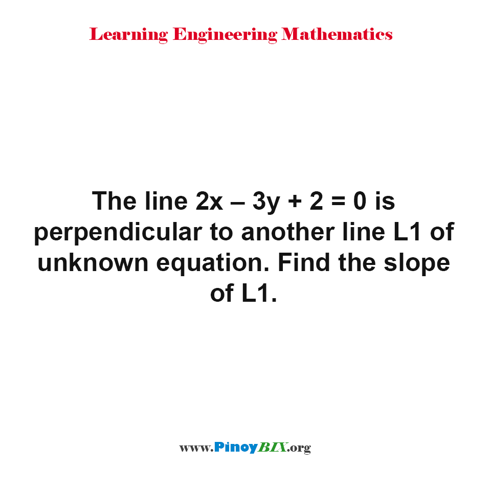 The line 2x – 3y + 2 = 0 is perpendicular to another line L1 of unknown equation. Find the slope of L1.