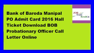 Bank of Baroda Manipal PO Admit Card 2016 Hall Ticket Download BOB Probationary Officer Call Letter Online