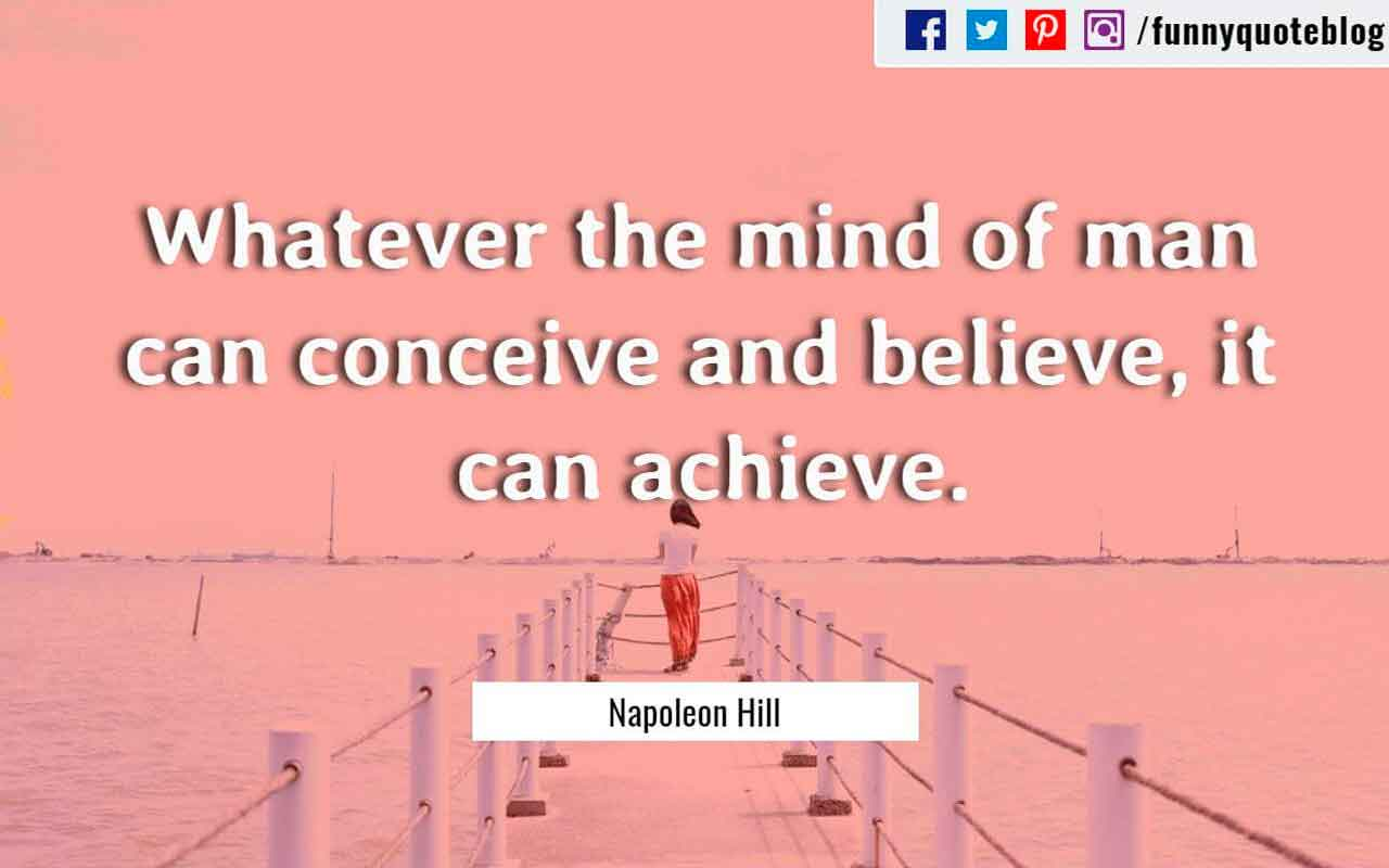 Whatever the mind of man can conceive and believe, it can achieve. ? Napoleon Hill Quote