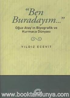 Yıldız Ecevit - Ben Buradayım - Oğuz Atay'ın Biyografik ve Kurmaca Dünyası