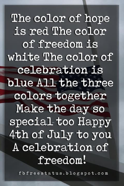 4th of july greeting card message, The color of hope is red The color of freedom is white The color of celebration is blue All the three colors together Make the day so special too Happy 4th of July to you A celebration of freedom!