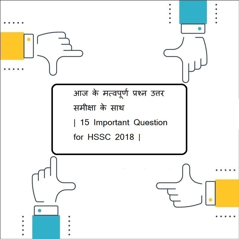 आज के मत्वपूर्ण प्रश्न उत्तर समीक्षा के साथ | 15 Important Question for HSSC 2018