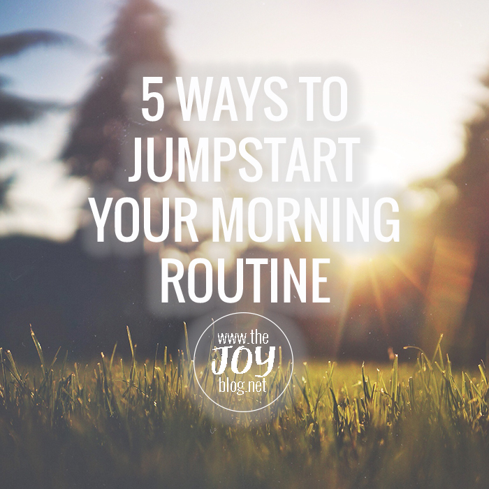 5 Ways to Jumpstart Your Morning Routine // WWW.THEJOYBLOG.NET