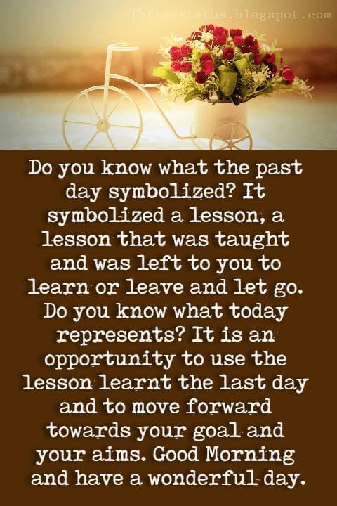 Good Morning Text Messages, Do you know what the past day symbolized? It symbolized a lesson, a lesson that was taught and was left to you to learn or leave and let go. Do you know what today represents? It is an opportunity to use the lesson learnt the last day and to move forward towards your goal and your aims. Good Morning and have a wonderful day.