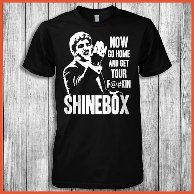 Now Go Home And Get Your Fuckin Shinebox Shirt