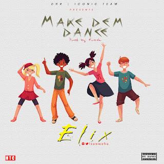 MUSIC: Elix – Make Dem Dance (Prod. Fresh) | @IconElix