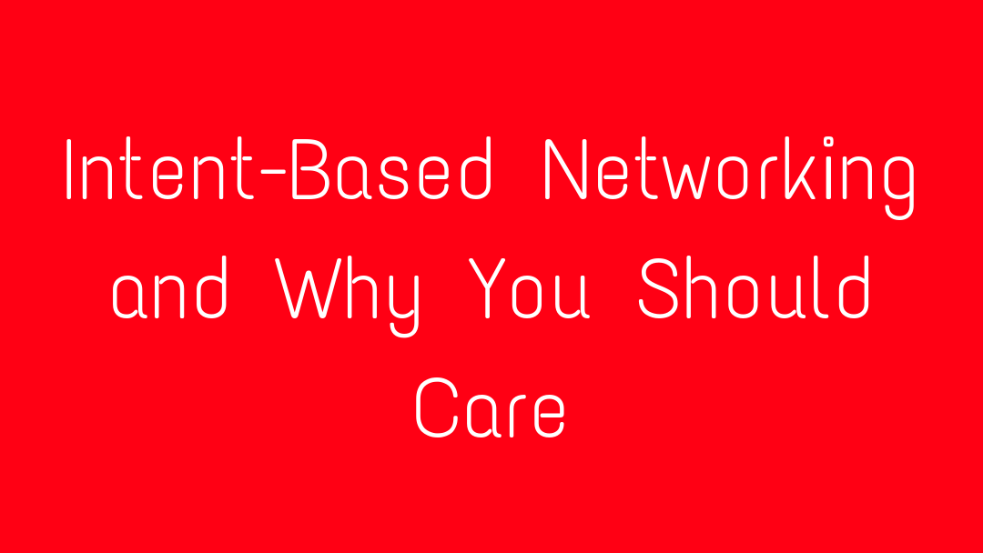 Intent-Based Networking and Why You Should Care