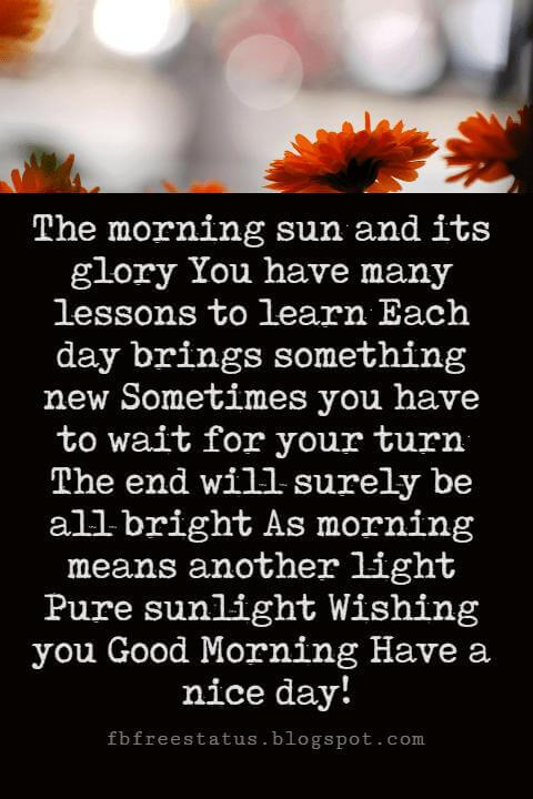 Sweet Good Morning Messages, The morning sun and its glory You have many lessons to learn Each day brings something new Sometimes you have to wait for your turn The end will surely be all bright As morning means another light Pure sunlight Wishing you Good Morning Have a nice day!