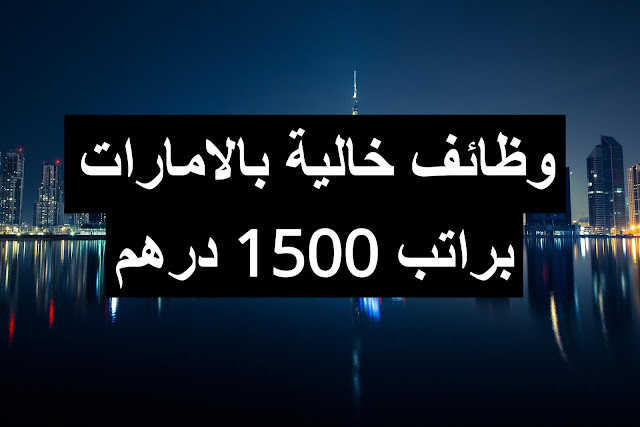 وظائف خالية بالامارات بتاريخ اليوم براتب 1500 درهم