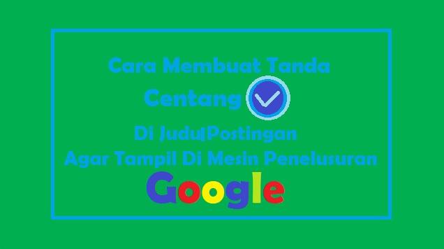 Cara Membuat Tanda Centang (√)  Judul Postingan Blog di Penelusuran Google