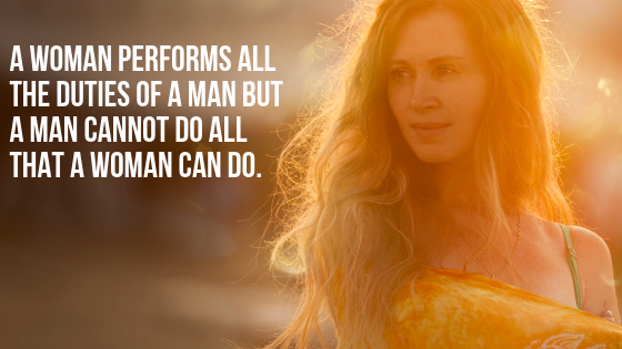 A woman performs all the duties of a man but a man cannot do all that a woman can do.