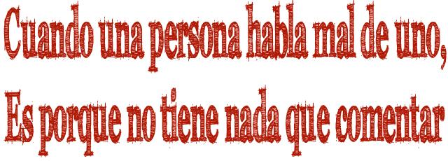 Cuando una persona habla mal de uno, Es porque no tiene nada que comentar