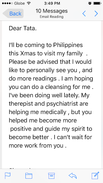 I'll be coming to Philippines this Xmas to visit my family. Please be advised that I would like to personally see you, and do more readings. I am hoping you can do a cleansing for me. I've been doing well lately. My therepist and psychiatrist are helping me medically, but you helped me become more  positive and guide my spirit to become better. I can't wait for more work from you.
