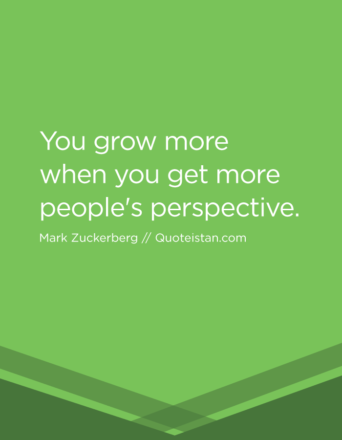 You grow more when you get more people's perspective.