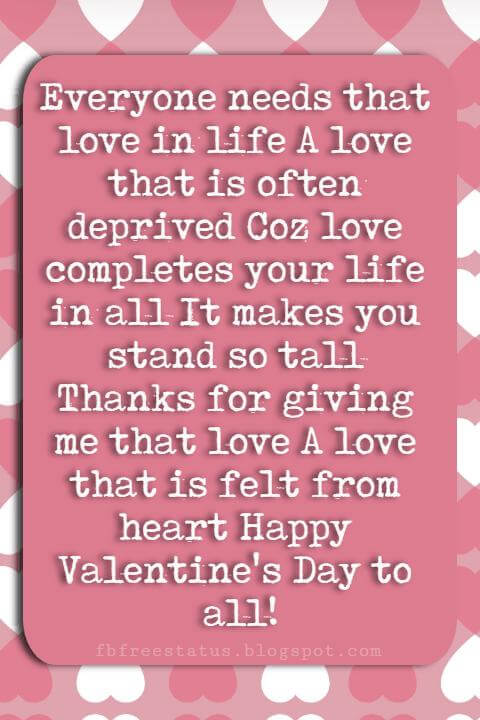 Valentines Day Sayings, Everyone needs that love in life A love that is often deprived Coz love completes your life in all It makes you stand so tall Thanks for giving me that love A love that is felt from heart Happy Valentine's Day to all!