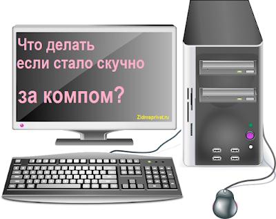 Что делать если стало очень скучно за компьютером