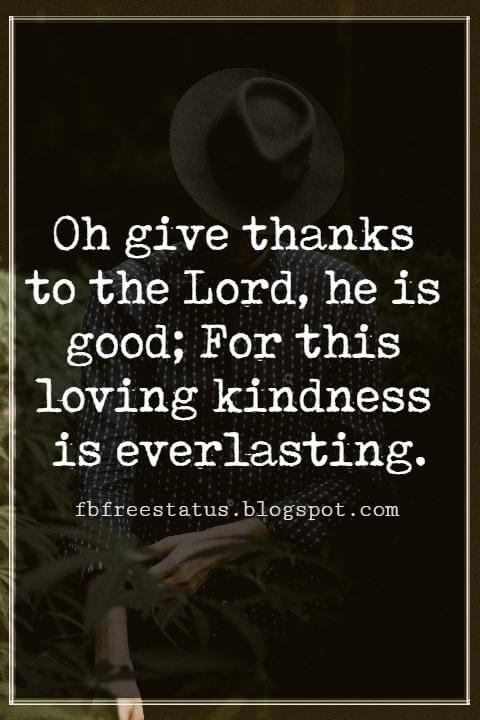 Inspirational Thanksgiving Quotes, Oh give thanks to the Lord, he is good; For this loving kindness is everlasting.