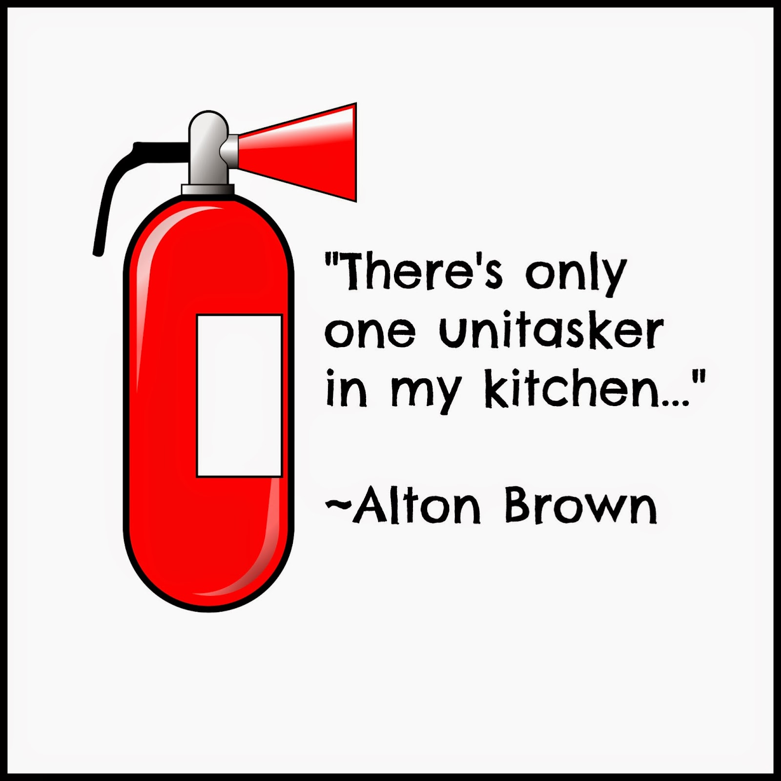 Only one unitasker allowed. -Alton Brown