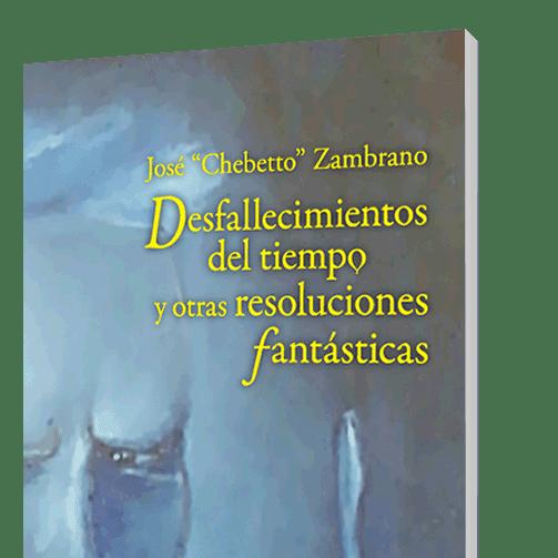 """LIBRO: """"Desfallecimientos del tiempo y otras resoluciones fantásticas"""" de José """"Chebetto"""" Zambrano"""