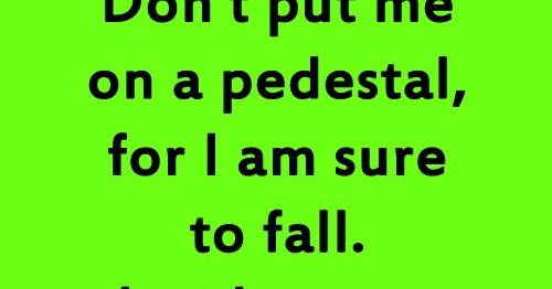 Don't Put Me On A Pedestal, For I Am Sure To Fall. Just