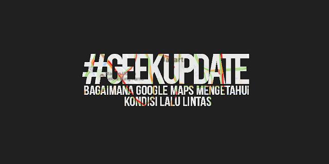 #GEEKUPDATE : Bagaimana Google Maps Mengetahui Kondisi Lalu Lintas