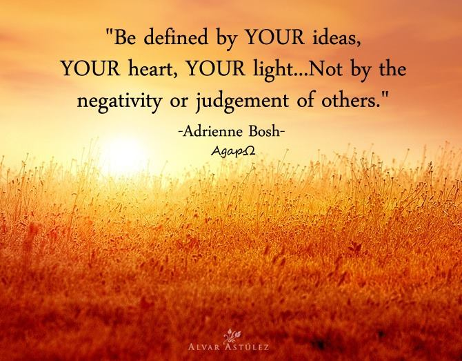 Be defined by YOUR ideas, YOUR heart, YOUR light...not by the negativity or judgement of others.