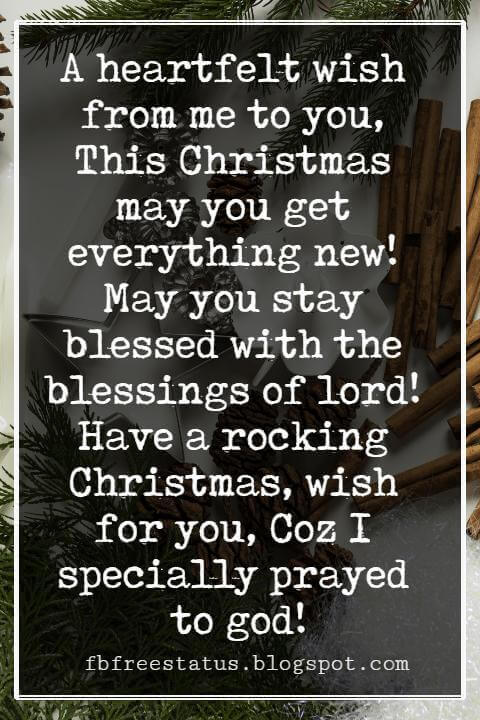 Merry Christmas Wishes Text, A heartfelt wish from me to you, This Christmas may you get everything new! May you stay blessed with the blessings of lord! Have a rocking Christmas, wish for you, Coz I specially prayed to god!