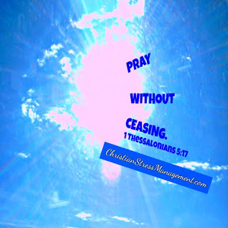 Pray without ceasing. 1 Thessalonians 5:17