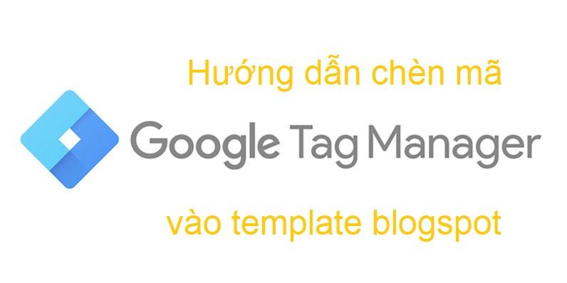 Hướng dẫn chèn Google Tag Manager vào template blogspot