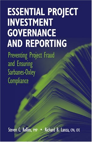 Essential Project Investment Governance and Reporting  Preventing Project Fraud And Ensuring Sarbanes-Oxley Compliance by Steve C Rollins and Richard B Lanza