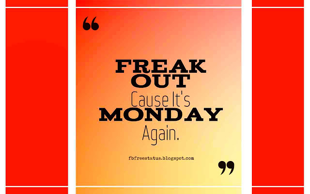 Freak Out Cause It's Monday Again.