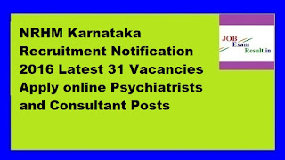 NRHM Karnataka Recruitment Notification 2016 Latest 31 Vacancies Apply online Psychiatrists and Consultant Posts