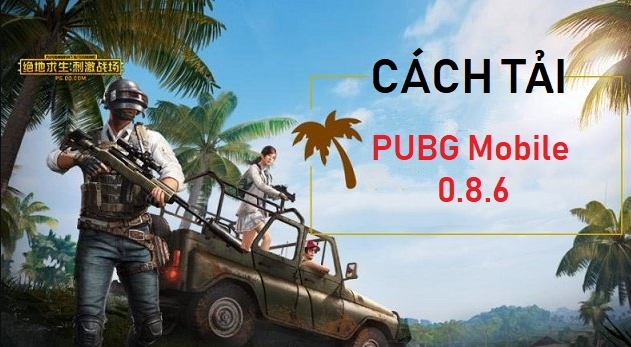 Download PUBG Mobile 0.8.6 for Android and IOS - Cách tải PUBG Mobile Trung Quốc