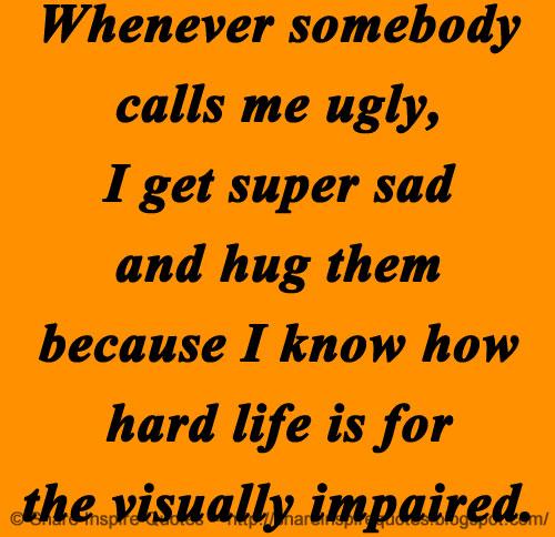 Whenever Somebody Calls Me Ugly I Get Super Sad And Hug Them Impressive Super Sad Quotes
