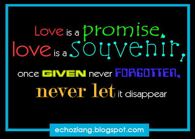 Love is a promise , love is a souvenir, once given never forgotten, never let it disappear.
