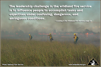 The leadership challenge in the wildland fire service is to influence people to accomplish tasks and objectives under confusing, dangerous, and ambiguous conditions. –Leading in the Wildland Fire Service, page 10